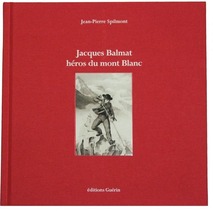 Livre Jacques Balmat, héros du Mont Blanc de Jean-Pierre Spilmont - Editions Guérin