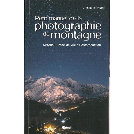 Livre Petit Manuel de la PHOTOGRAPHIE de MONTAGNE - Philippe Rebreyend - Editions Glénat
